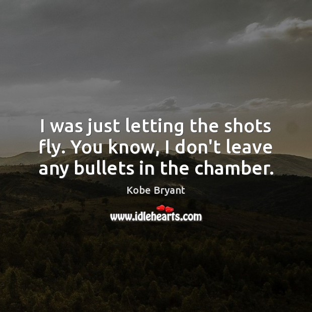 I was just letting the shots fly. You know, I don't leave any bullets in the chamber. Kobe Bryant Picture Quote