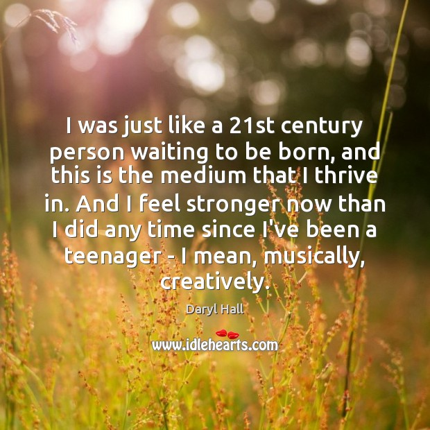 Image, I was just like a 21st century person waiting to be born,