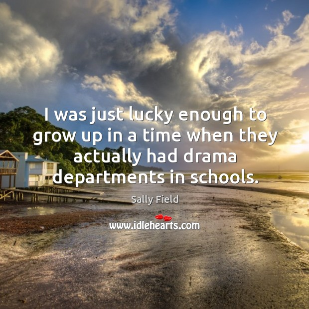 I was just lucky enough to grow up in a time when they actually had drama departments in schools. Image
