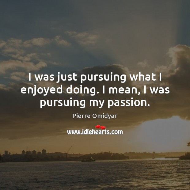 I was just pursuing what I enjoyed doing. I mean, I was pursuing my passion. Passion Quotes Image