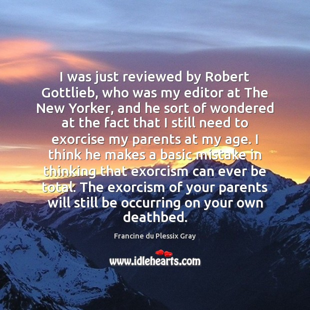 I was just reviewed by Robert Gottlieb, who was my editor at Image