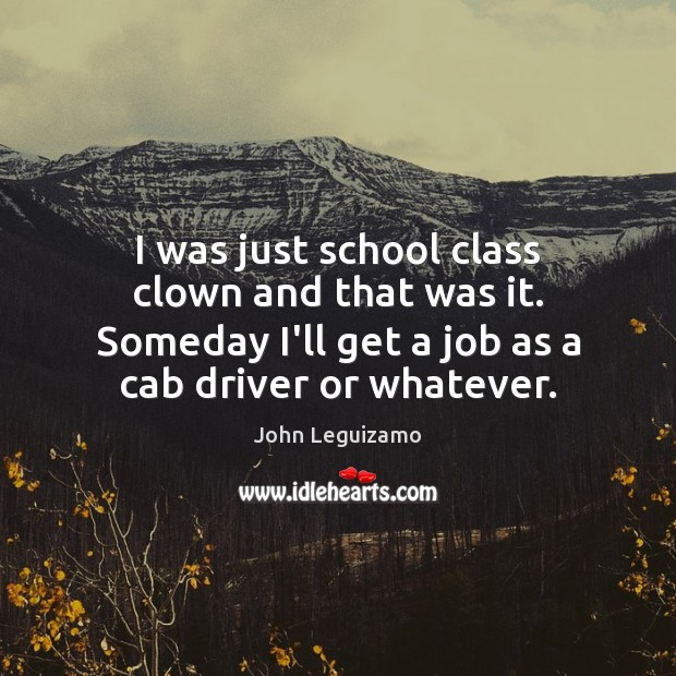 I was just school class clown and that was it. Someday I'll John Leguizamo Picture Quote