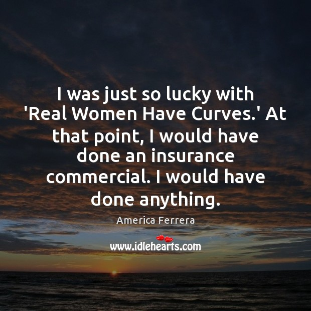 Image, I was just so lucky with 'Real Women Have Curves.' At