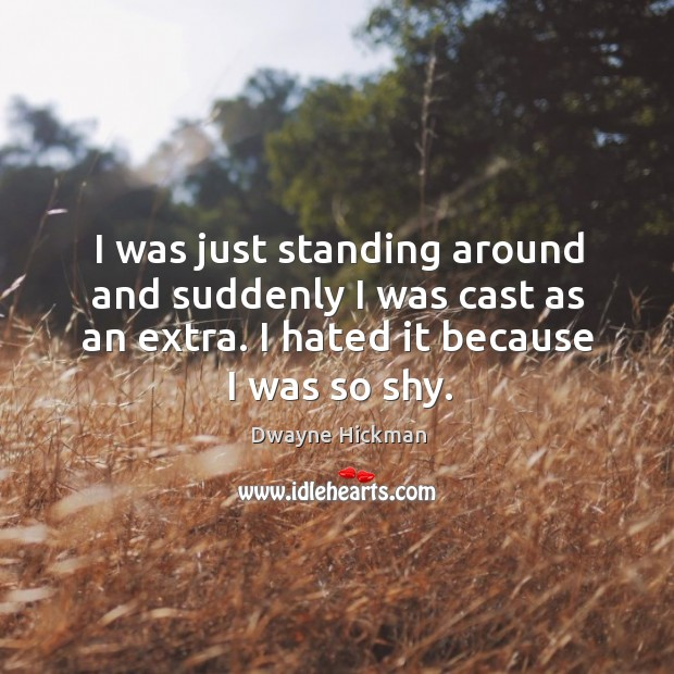 I was just standing around and suddenly I was cast as an extra. I hated it because I was so shy. Dwayne Hickman Picture Quote