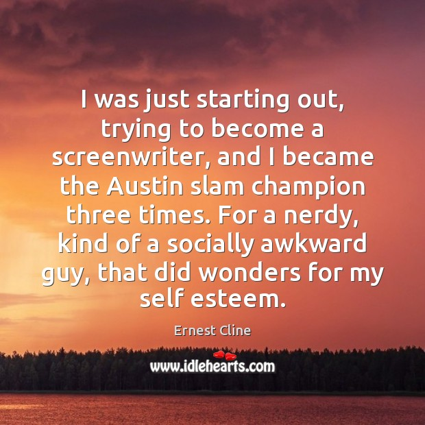 I was just starting out, trying to become a screenwriter, and I Ernest Cline Picture Quote