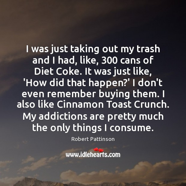I was just taking out my trash and I had, like, 300 cans Robert Pattinson Picture Quote