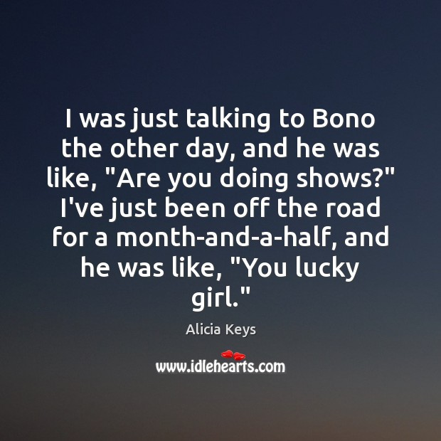 I was just talking to Bono the other day, and he was Alicia Keys Picture Quote
