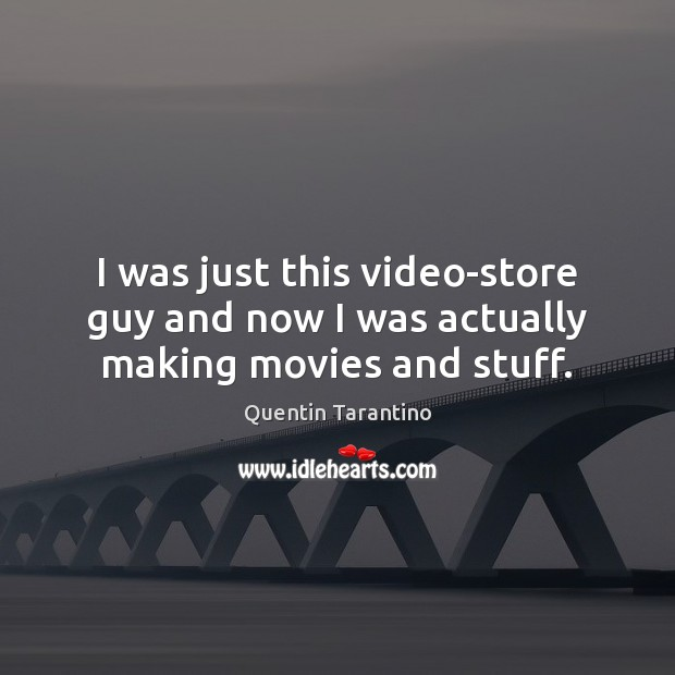 I was just this video-store guy and now I was actually making movies and stuff. Quentin Tarantino Picture Quote