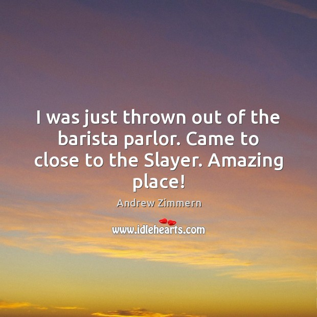 I was just thrown out of the barista parlor. Came to close to the Slayer. Amazing place! Image