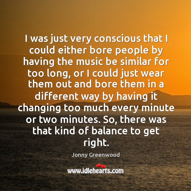 I was just very conscious that I could either bore people by having the music Jonny Greenwood Picture Quote