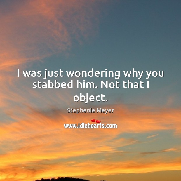 Image, I was just wondering why you stabbed him. Not that I object.