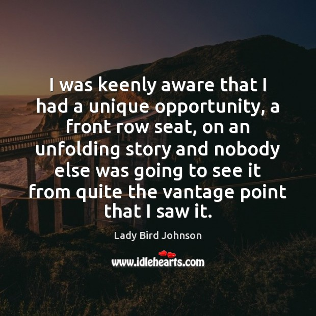 I was keenly aware that I had a unique opportunity, a front Lady Bird Johnson Picture Quote