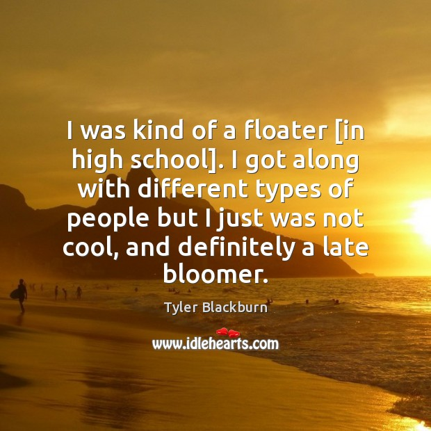 I was kind of a floater [in high school]. I got along Tyler Blackburn Picture Quote