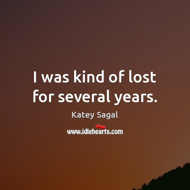 I was kind of lost for several years. Image