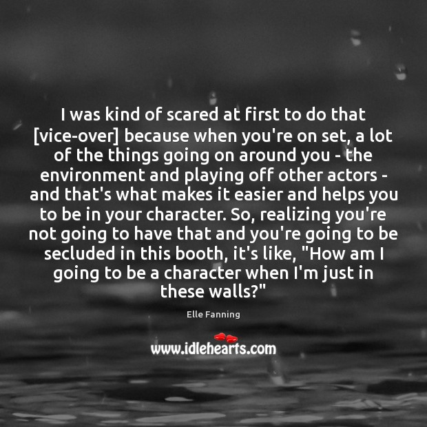 I was kind of scared at first to do that [vice-over] because Elle Fanning Picture Quote
