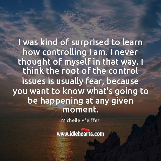 I was kind of surprised to learn how controlling I am. I Michelle Pfeiffer Picture Quote