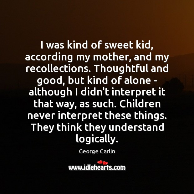 I was kind of sweet kid, according my mother, and my recollections. George Carlin Picture Quote