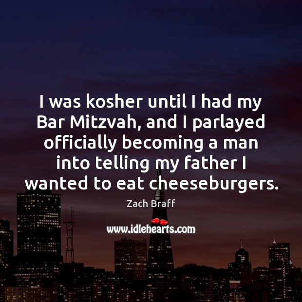I was kosher until I had my Bar Mitzvah, and I parlayed Zach Braff Picture Quote