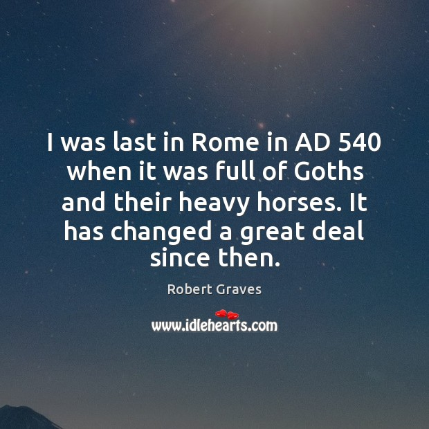 I was last in Rome in AD 540 when it was full of Robert Graves Picture Quote