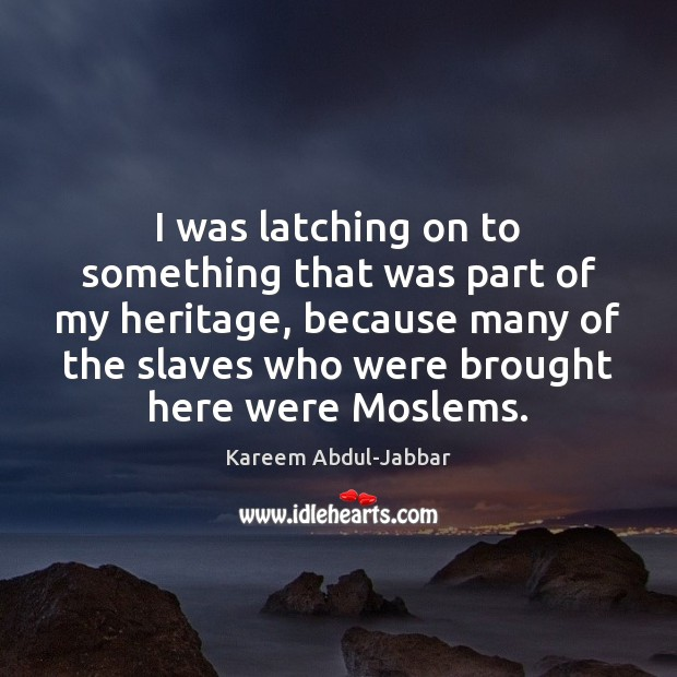 I was latching on to something that was part of my heritage, Kareem Abdul-Jabbar Picture Quote