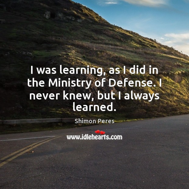 I was learning, as I did in the Ministry of Defense. I never knew, but I always learned. Shimon Peres Picture Quote