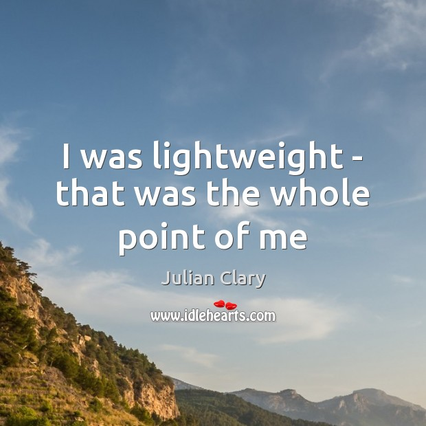I was lightweight – that was the whole point of me Image