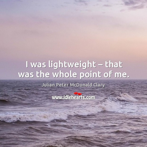 I was lightweight – that was the whole point of me. Image
