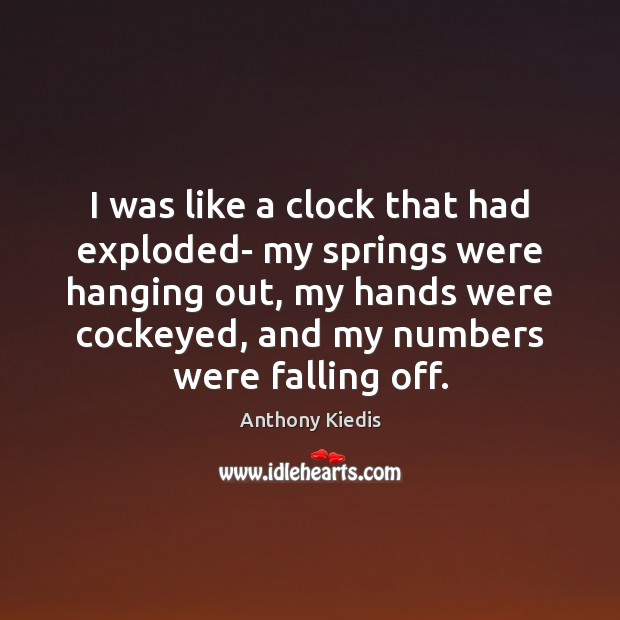 I was like a clock that had exploded- my springs were hanging Anthony Kiedis Picture Quote