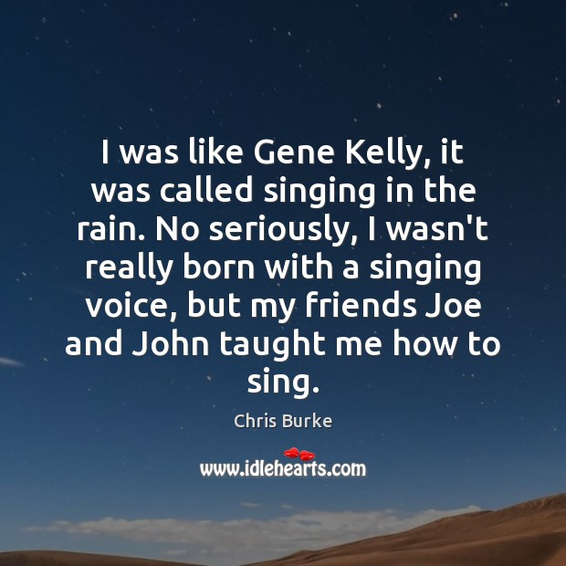 I was like Gene Kelly, it was called singing in the rain. Image