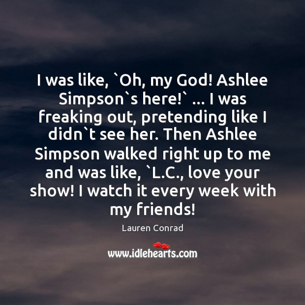 I was like, `Oh, my God! Ashlee Simpson`s here!` … I was Lauren Conrad Picture Quote