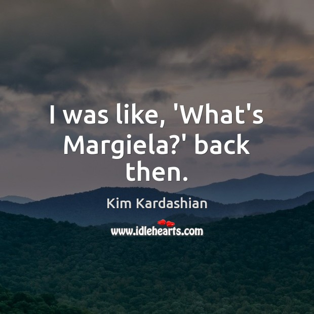 I was like, 'What's Margiela?' back then. Image