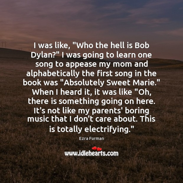 "I was like, ""Who the hell is Bob Dylan?"" I was going I Don't Care Quotes Image"