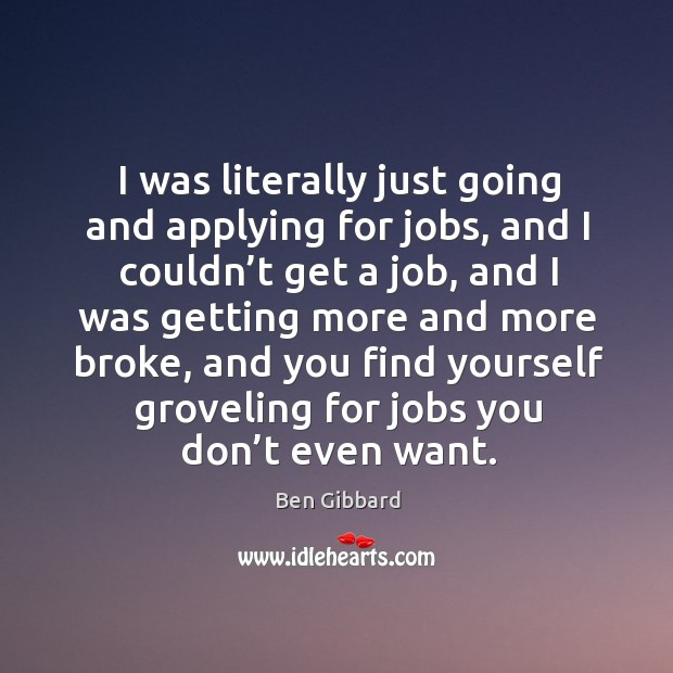 I was literally just going and applying for jobs, and I couldn't get a job, and Image