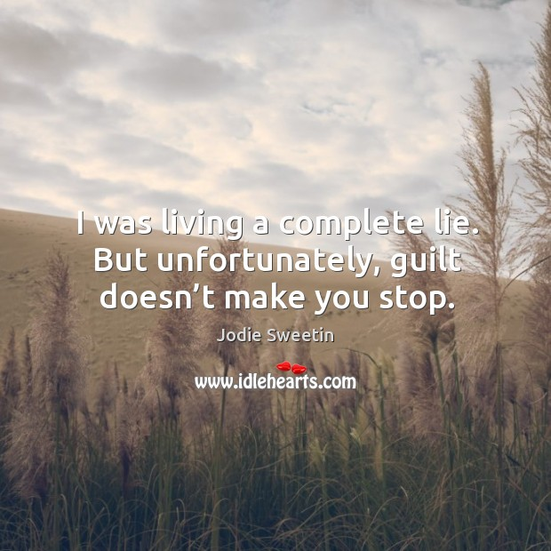 I was living a complete lie. But unfortunately, guilt doesn't make you stop. Image