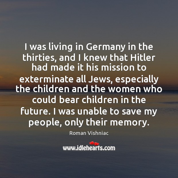 Image, I was living in Germany in the thirties, and I knew that