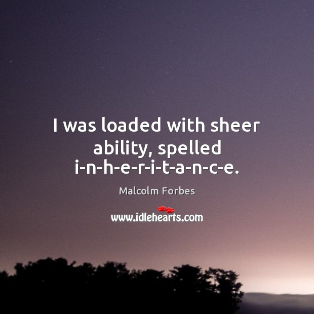 I was loaded with sheer ability, spelled i-n-h-e-r-i-t-a-n-c-e. Malcolm Forbes Picture Quote