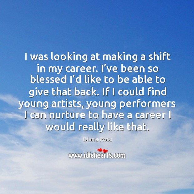 I was looking at making a shift in my career. I've been so blessed I'd like to be able to give that back. Diana Ross Picture Quote