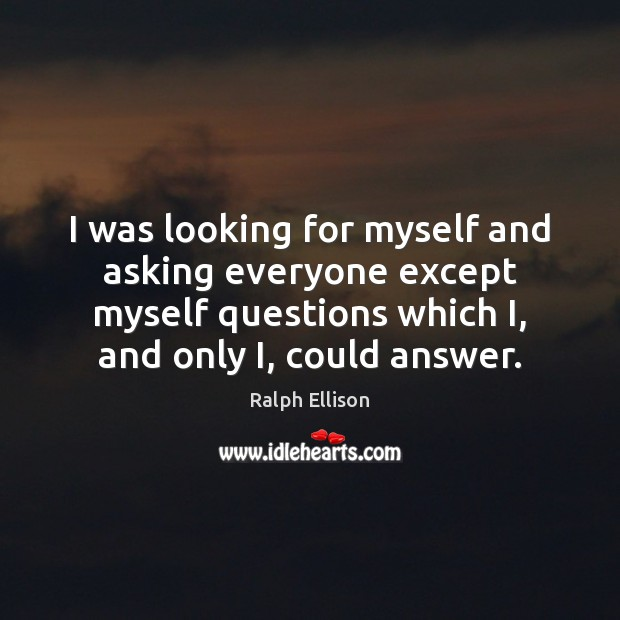 I was looking for myself and asking everyone except myself questions which Ralph Ellison Picture Quote