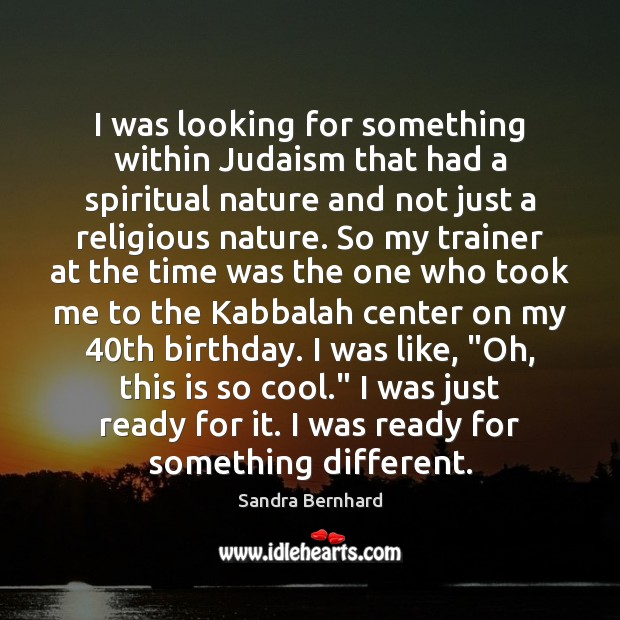 I was looking for something within Judaism that had a spiritual nature Sandra Bernhard Picture Quote
