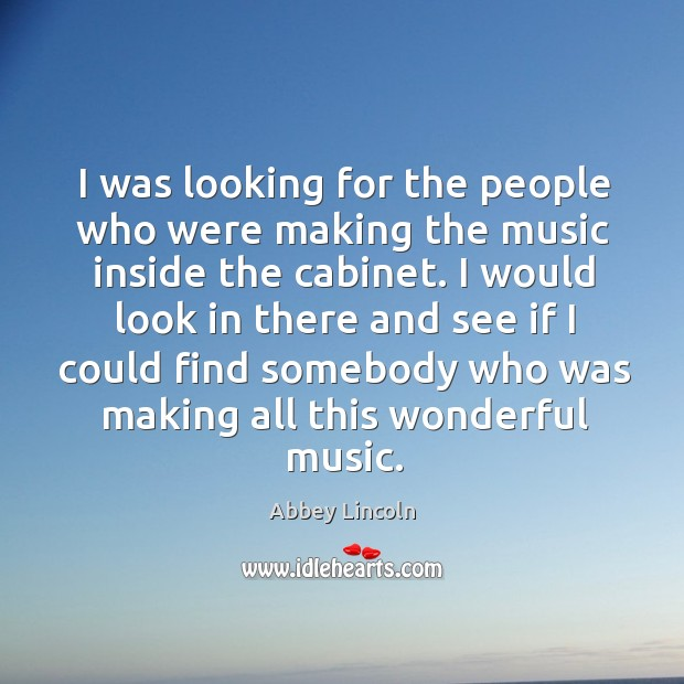 I was looking for the people who were making the music inside the cabinet. Image