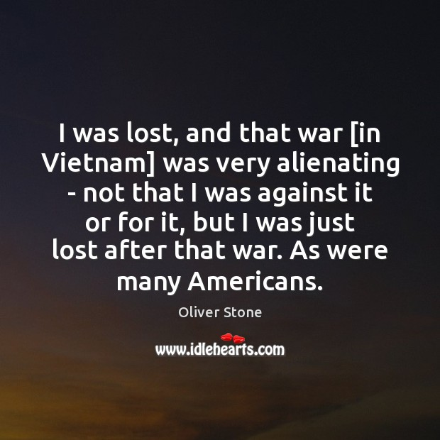 I was lost, and that war [in Vietnam] was very alienating – Oliver Stone Picture Quote