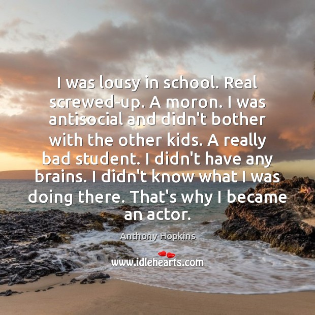 I was lousy in school. Real screwed-up. A moron. I was antisocial Image