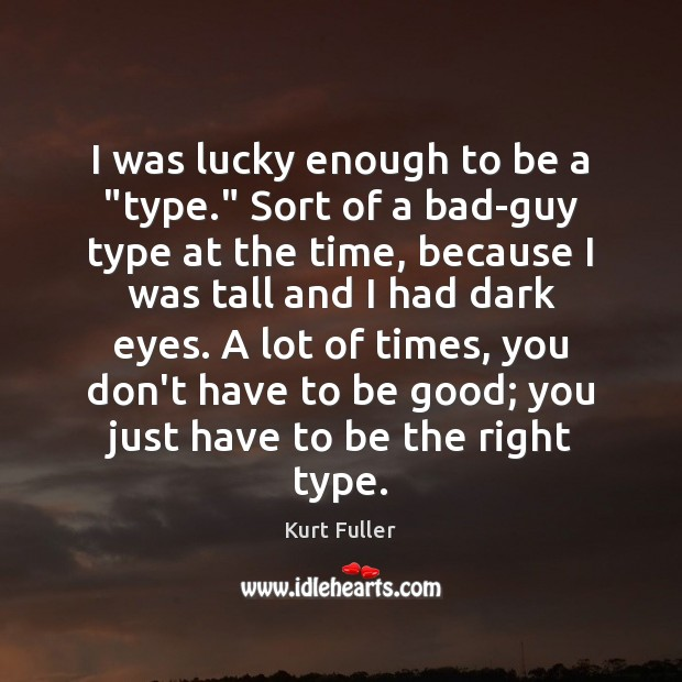 """I was lucky enough to be a """"type."""" Sort of a bad-guy Kurt Fuller Picture Quote"""