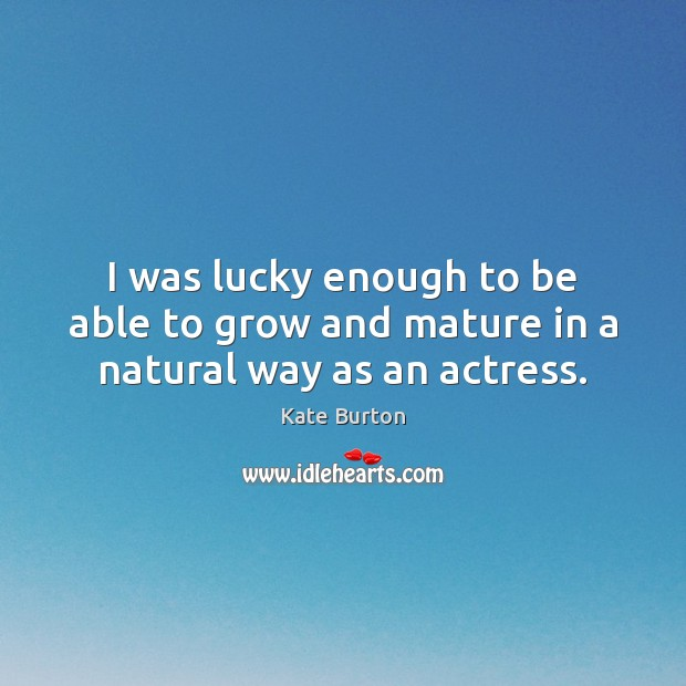 I was lucky enough to be able to grow and mature in a natural way as an actress. Kate Burton Picture Quote