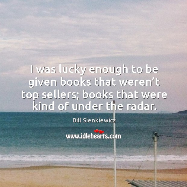 I was lucky enough to be given books that weren't top sellers; books that were kind of under the radar. Image