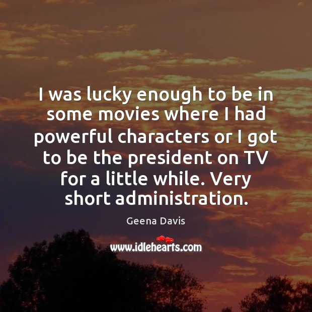 I was lucky enough to be in some movies where I had Geena Davis Picture Quote