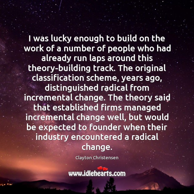 I was lucky enough to build on the work of a number Clayton Christensen Picture Quote