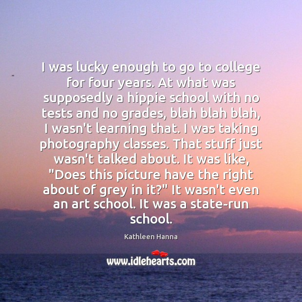 I was lucky enough to go to college for four years. At Kathleen Hanna Picture Quote
