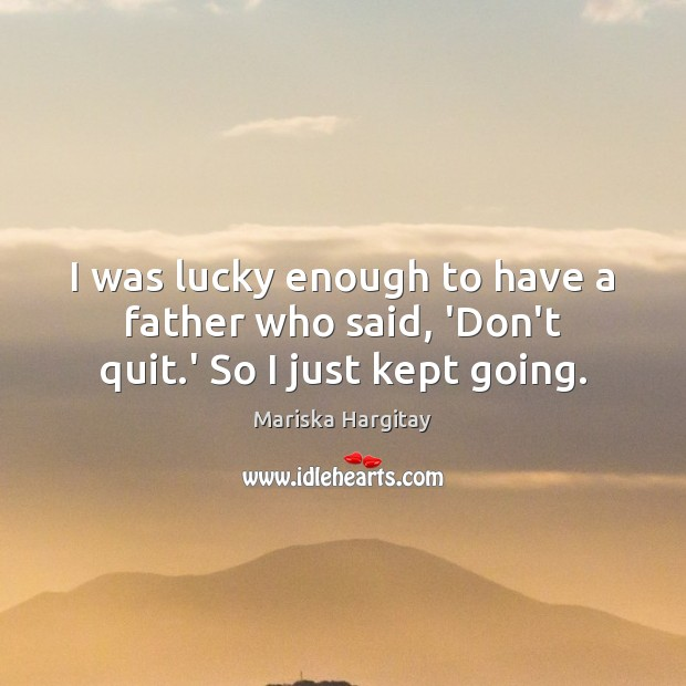 I was lucky enough to have a father who said, 'Don't quit.' So I just kept going. Mariska Hargitay Picture Quote