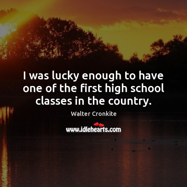 I was lucky enough to have one of the first high school classes in the country. Walter Cronkite Picture Quote